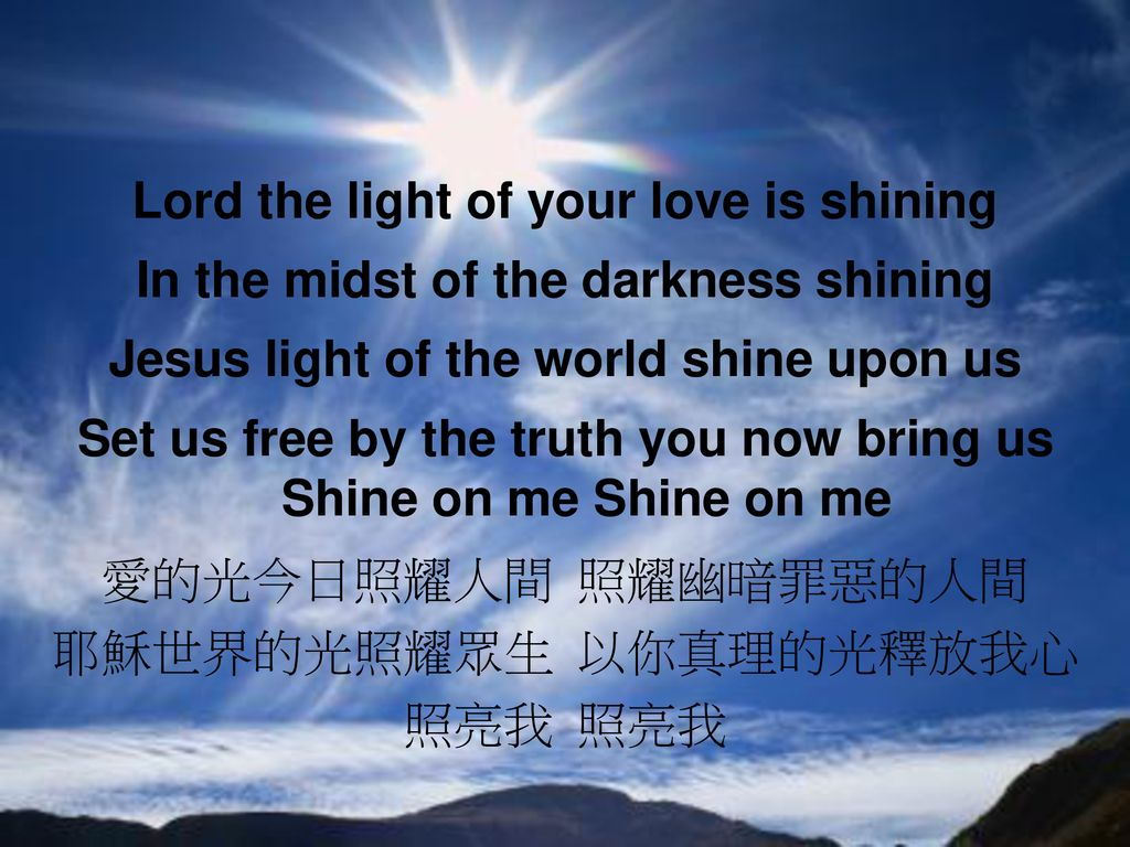 Lord the light of your love is shining In the midst of the darkness shining Jesus light of the world shine upon us Set us free by the truth you now bring us Shine on me Shine on me 愛的光今日照耀人間 照耀幽暗罪惡的人間 耶穌世界的光照耀眾生 以你真理的光釋放我心 照亮我 照亮我