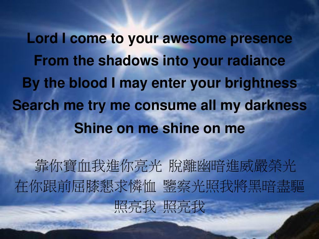 Lord I come to your awesome presence From the shadows into your radiance By the blood I may enter your brightness Search me try me consume all my darkness Shine on me shine on me 靠你寶血我進你亮光 脫離幽暗進威嚴榮光 在你跟前屈膝懇求憐恤 鑒察光照我將黑暗盡驅 照亮我 照亮我
