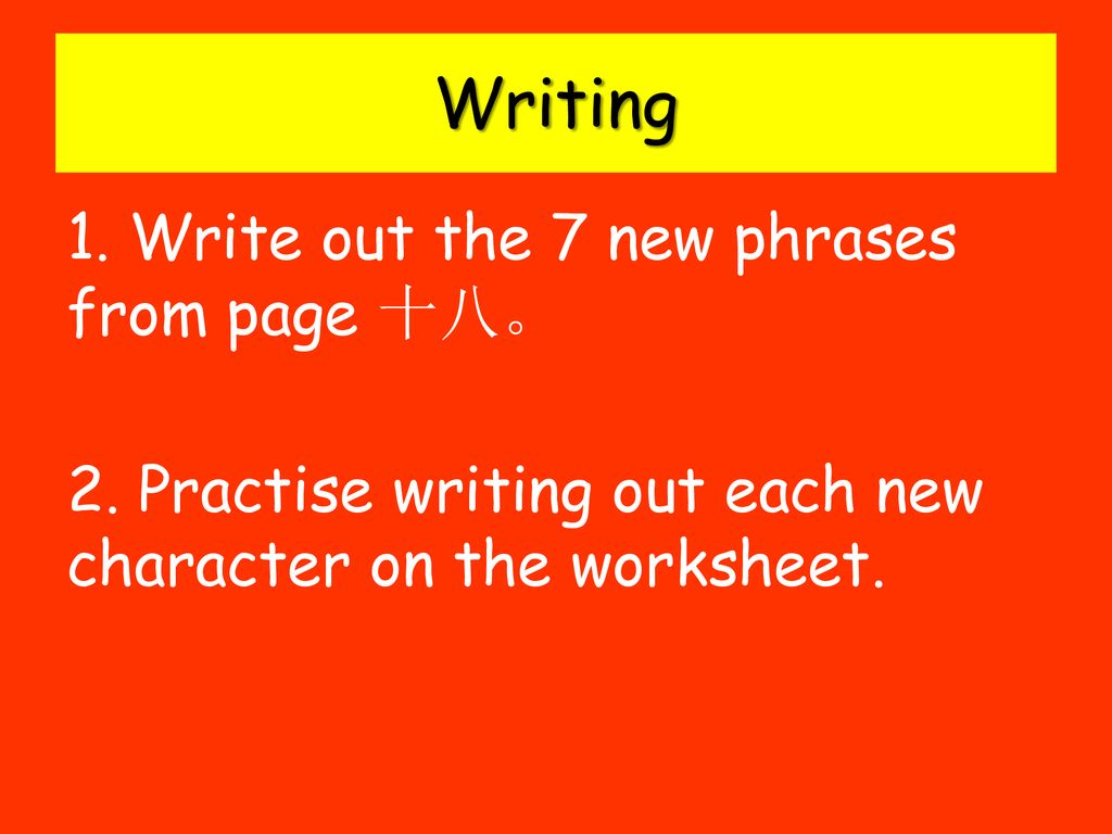 Writing 1. Write out the 7 new phrases from page 十八。 2.
