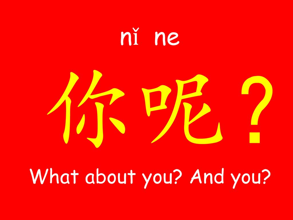 nǐ​ ​ ne​ ​​ 你呢? What about you And you
