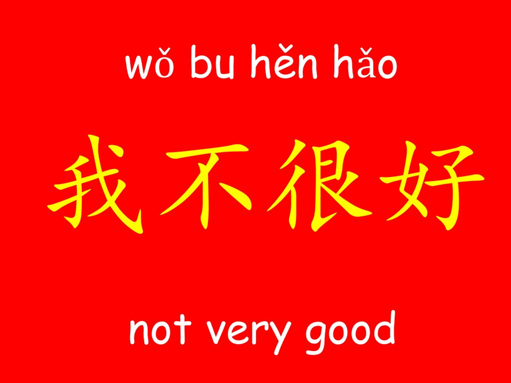 wǒ bu hěn ​hǎo​​ 我不很好 not very good
