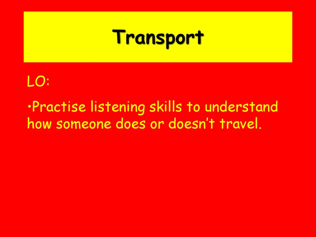 Transport LO: Practise listening skills to understand how someone does or doesn't travel.