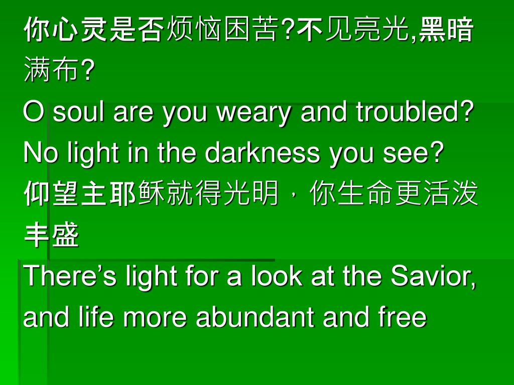 你心灵是否烦恼困苦 不见亮光,黑暗 满布 O soul are you weary and troubled No light in the darkness you see 仰望主耶稣就得光明,你生命更活泼.