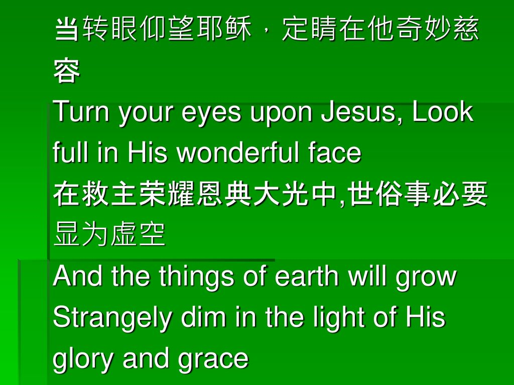 当转眼仰望耶稣,定睛在他奇妙慈 容. Turn your eyes upon Jesus, Look. full in His wonderful face. 在救主荣耀恩典大光中,世俗事必要.