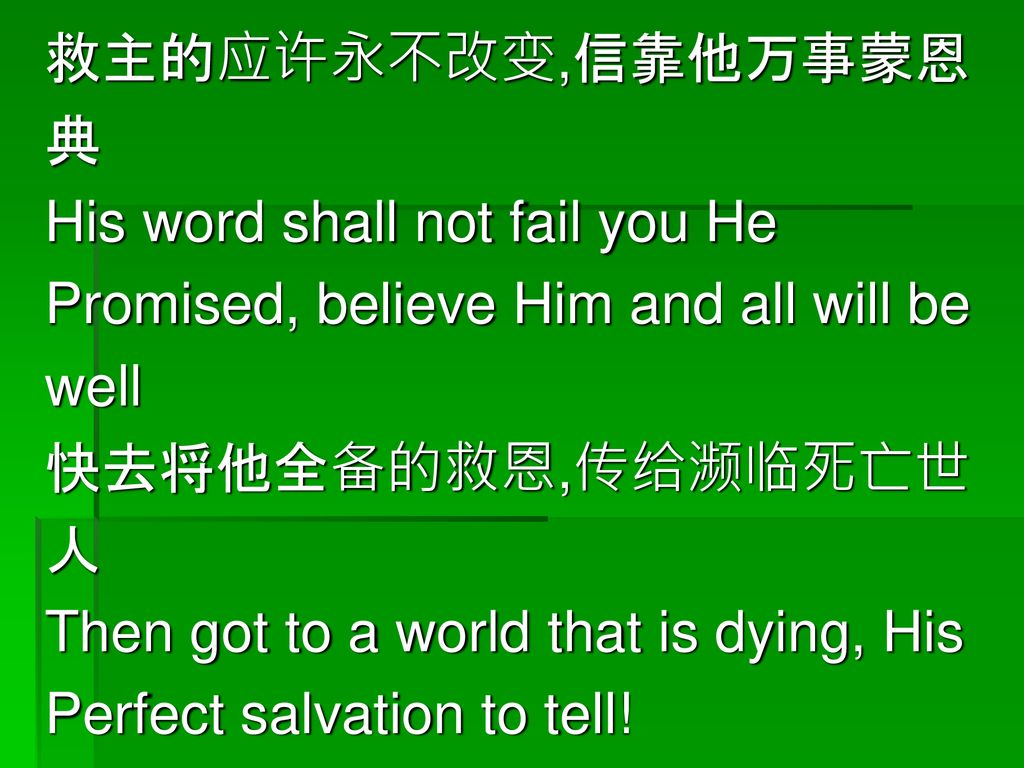 救主的应许永不改变,信靠他万事蒙恩 典. His word shall not fail you He. Promised, believe Him and all will be. well.