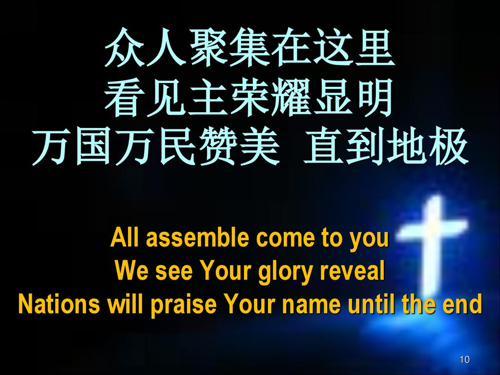 众人聚集在这里 看见主荣耀显明 万国万民赞美 直到地极 All assemble come to you We see Your glory reveal Nations will praise Your name until the end