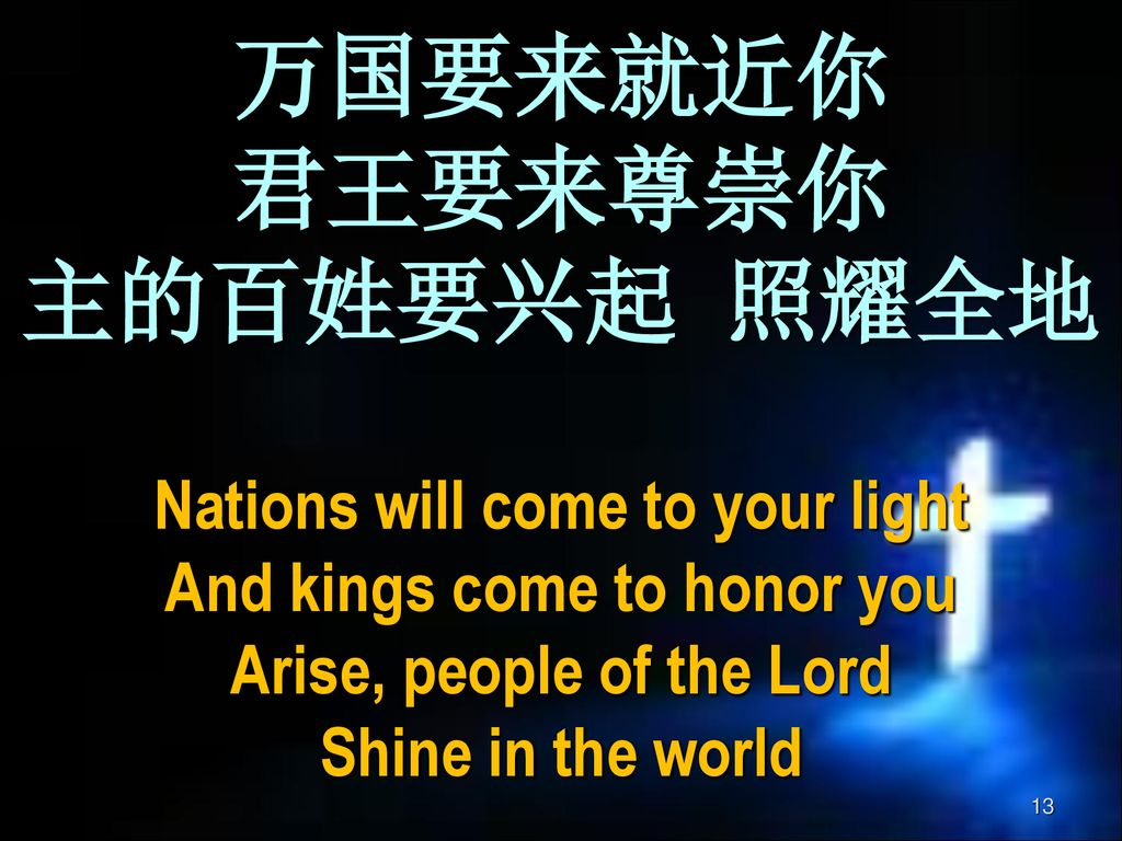 万国要来就近你 君王要来尊崇你 主的百姓要兴起 照耀全地 Nations will come to your light And kings come to honor you Arise, people of the Lord Shine in the world
