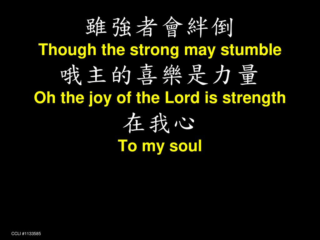 Though the strong may stumble Oh the joy of the Lord is strength