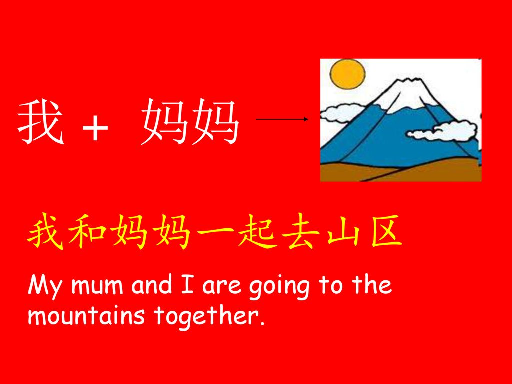 我 + 妈妈 我和妈妈一起去山区 My mum and I are going to the mountains together.
