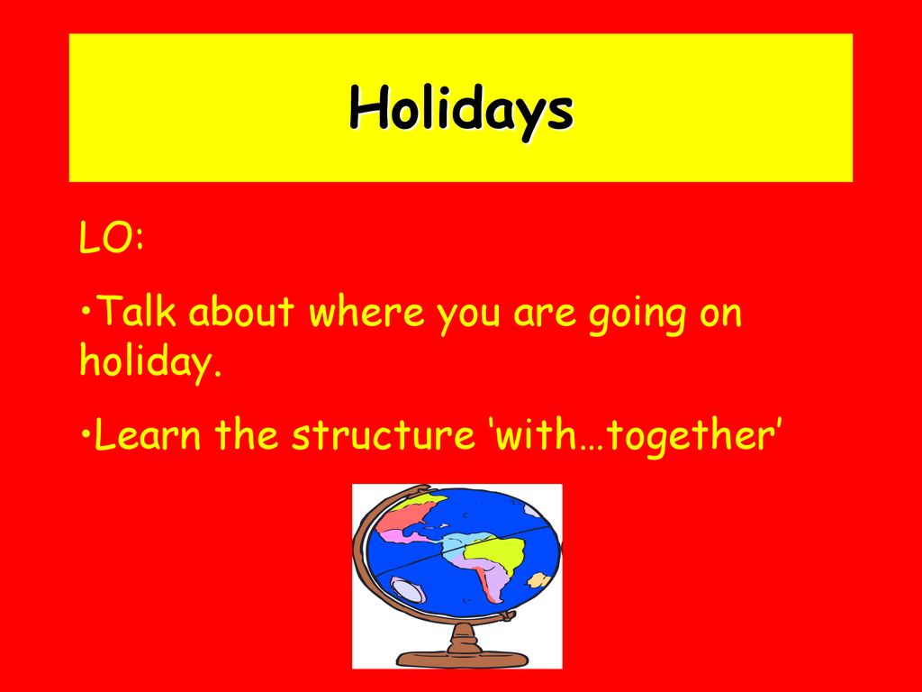 Holidays LO: Talk about where you are going on holiday.
