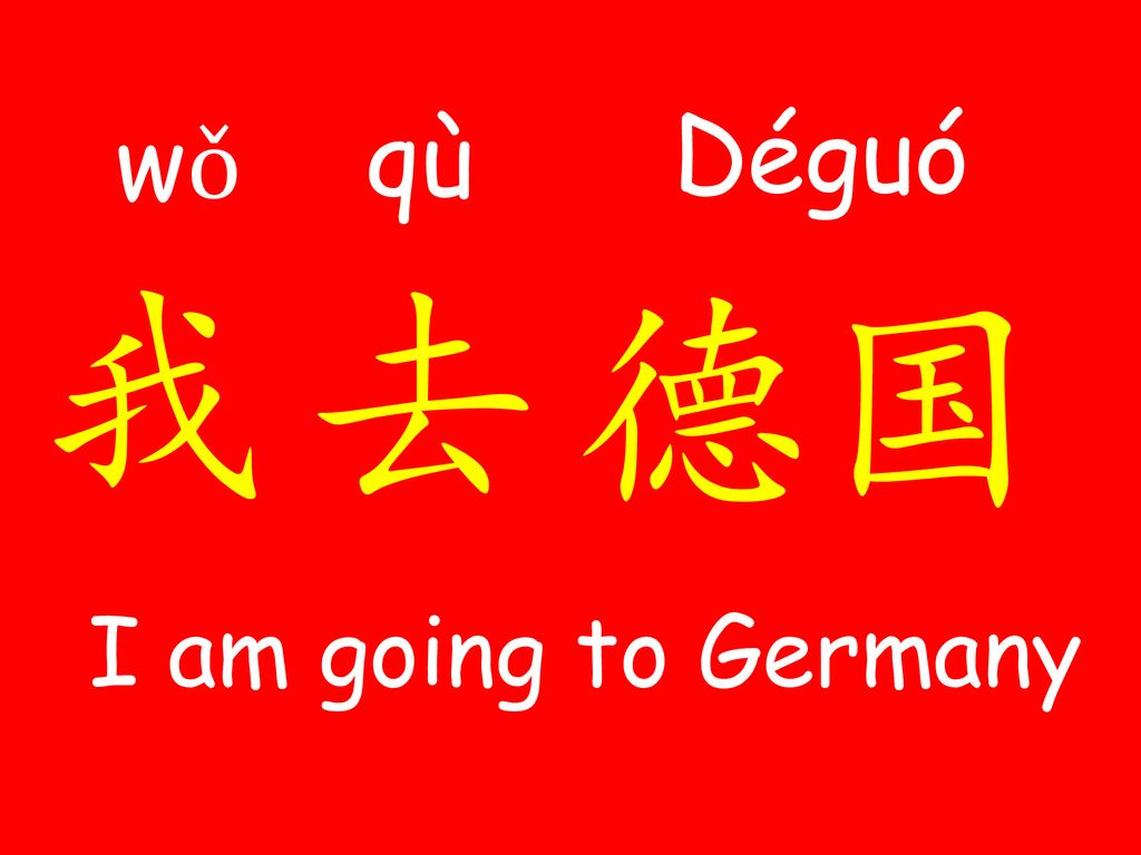 wǒ qù Dé​guó 我 去 德国 I am going to Germany