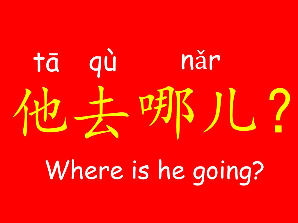 nǎr tā qù 哪儿? 他 去 Where is he going