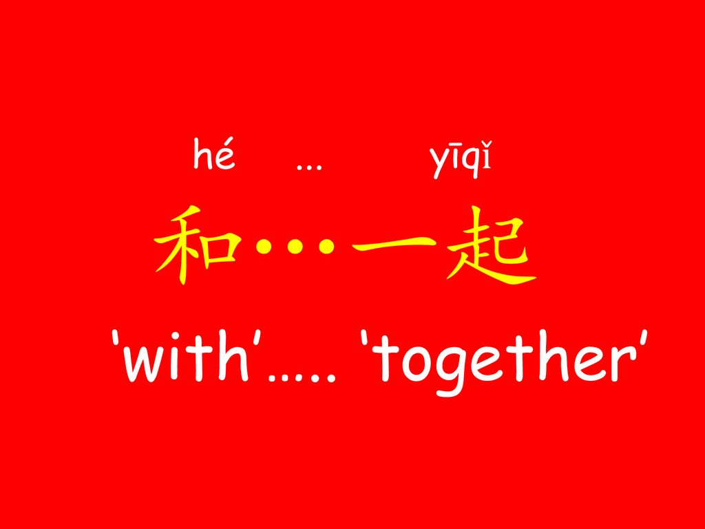 hé ... yī​qǐ 和…一起 'with'….. 'together'