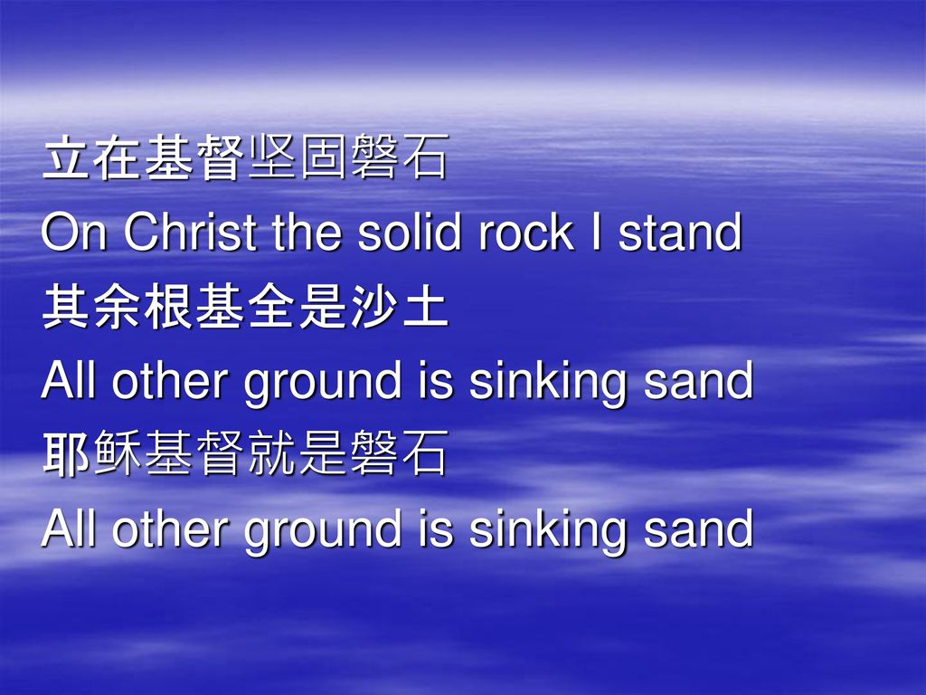 立在基督坚固磐石 On Christ the solid rock I stand 其余根基全是沙土 All other ground is sinking sand 耶稣基督就是磐石