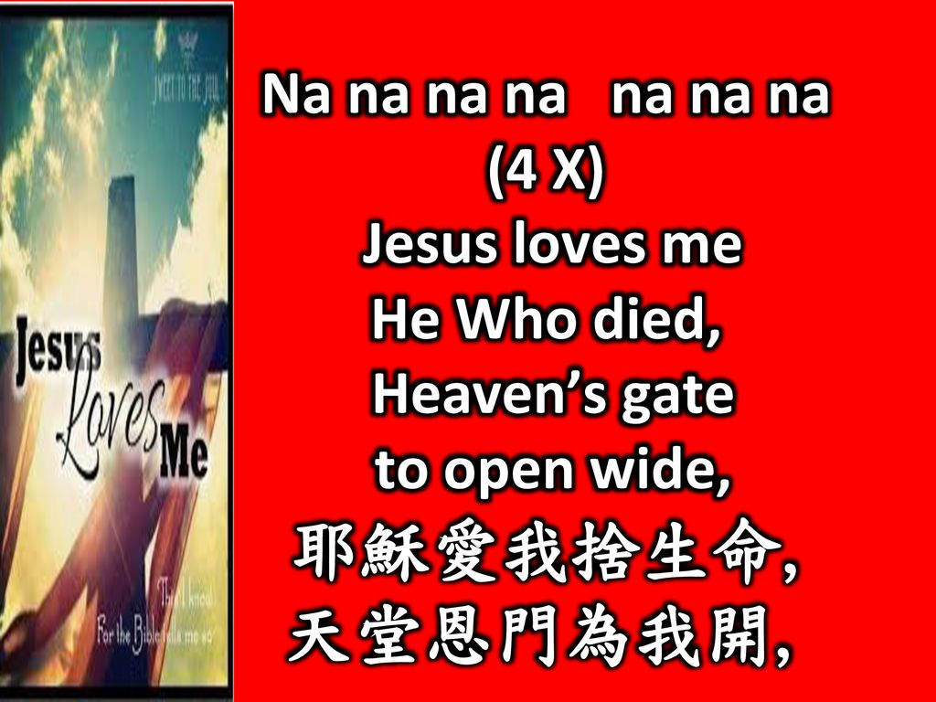 天堂恩門為我開, Na na na na na na na (4 X) Jesus loves me He Who died,