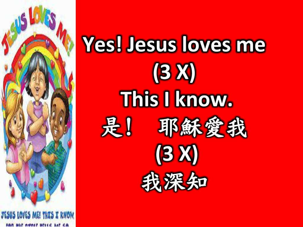 Yes! Jesus loves me (3 X) This I know. 是! 耶穌愛我 我深知