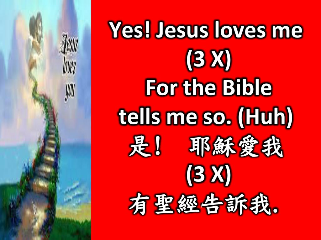 Yes! Jesus loves me (3 X) For the Bible tells me so. (Huh) 是! 耶穌愛我 有聖經告訴我.