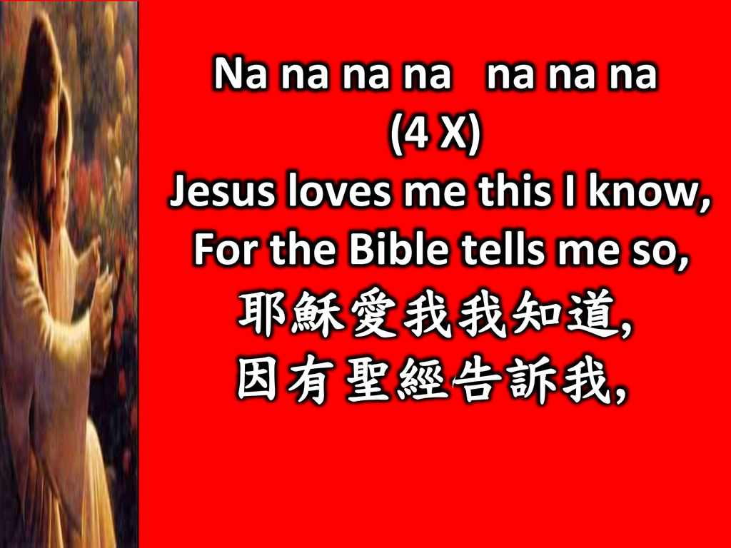 因有聖經告訴我, Na na na na na na na (4 X) Jesus loves me this I know,