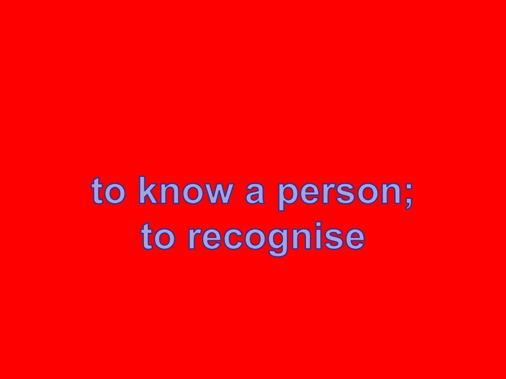 to know a person; to recognise