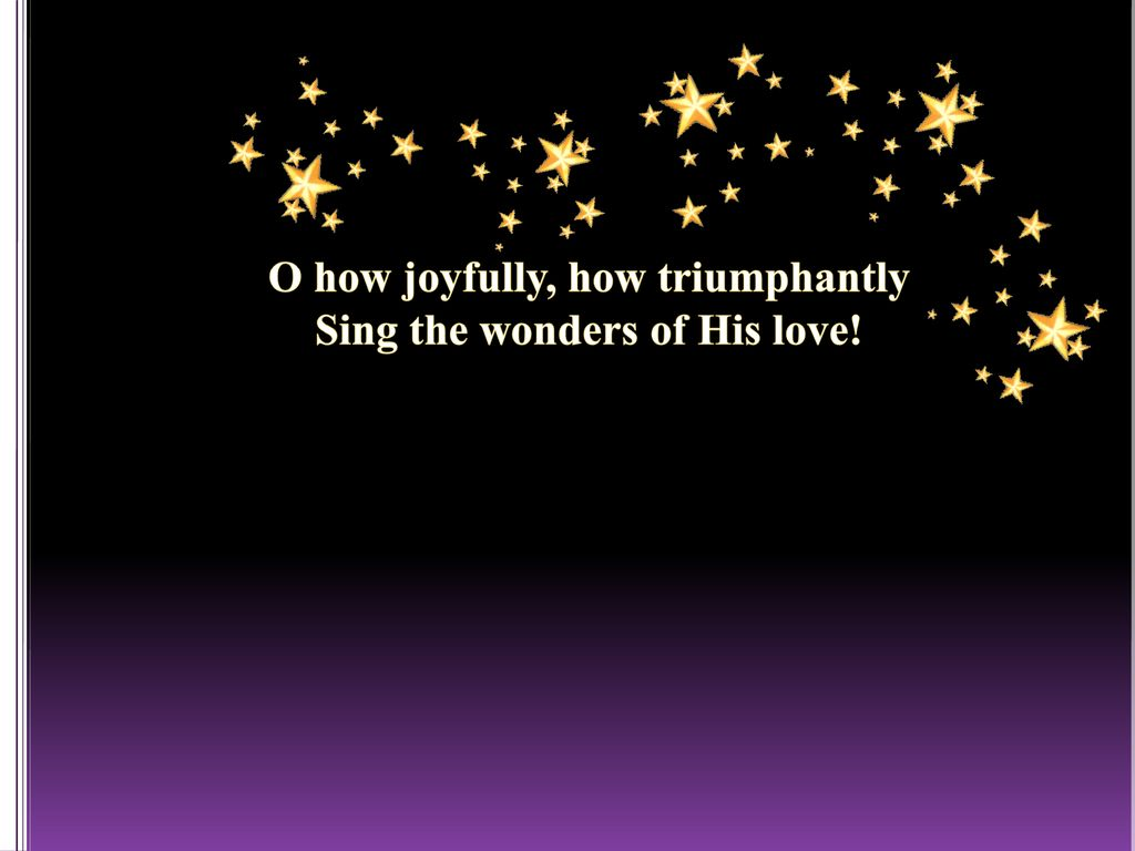 O how joyfully, how triumphantly Sing the wonders of His love!
