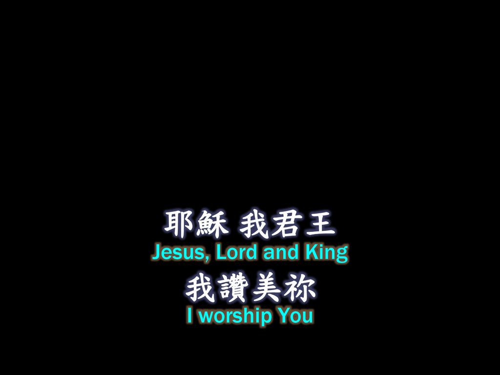 耶穌 我君王 Jesus, Lord and King 我讚美祢 I worship You