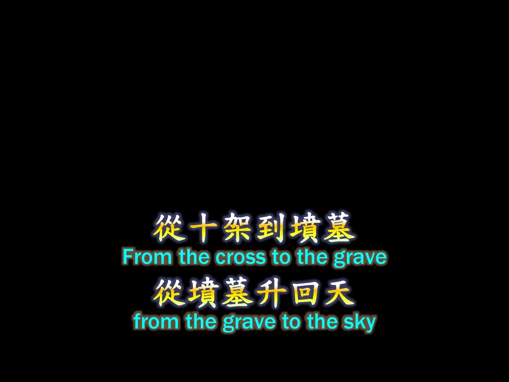 從十架到墳墓 From the cross to the grave 從墳墓升回天 from the grave to the sky