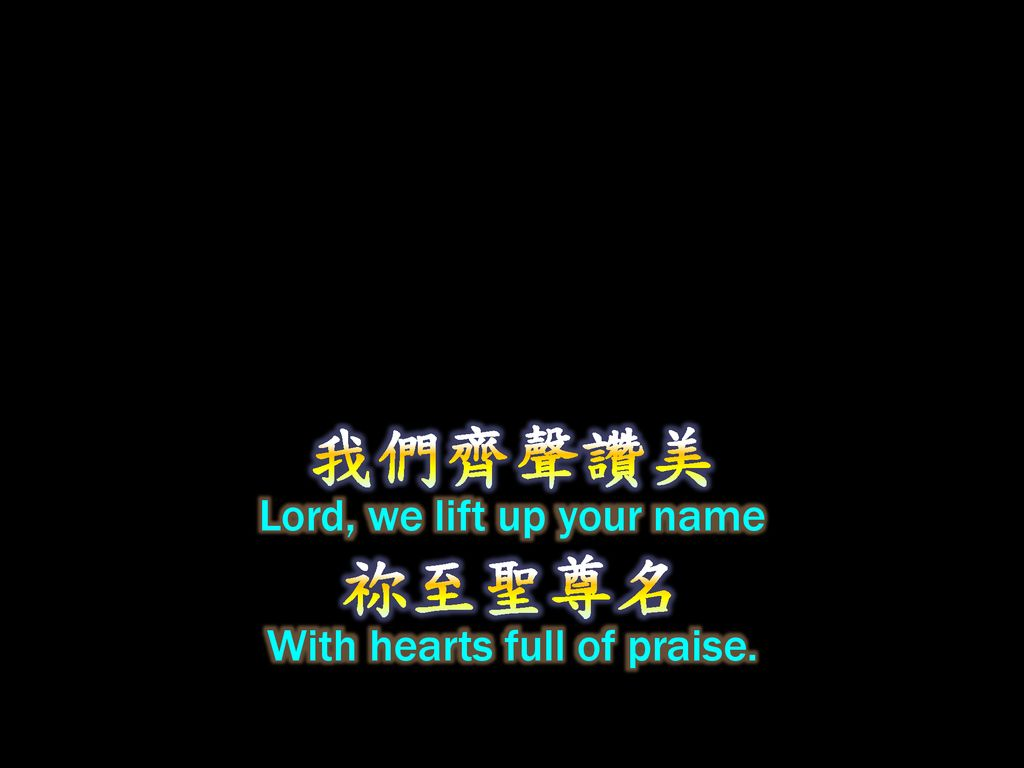 我們齊聲讚美 Lord, we lift up your name 祢至聖尊名 With hearts full of praise.