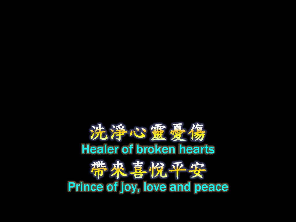 洗淨心靈憂傷 Healer of broken hearts 帶來喜悅平安 Prince of joy, love and peace