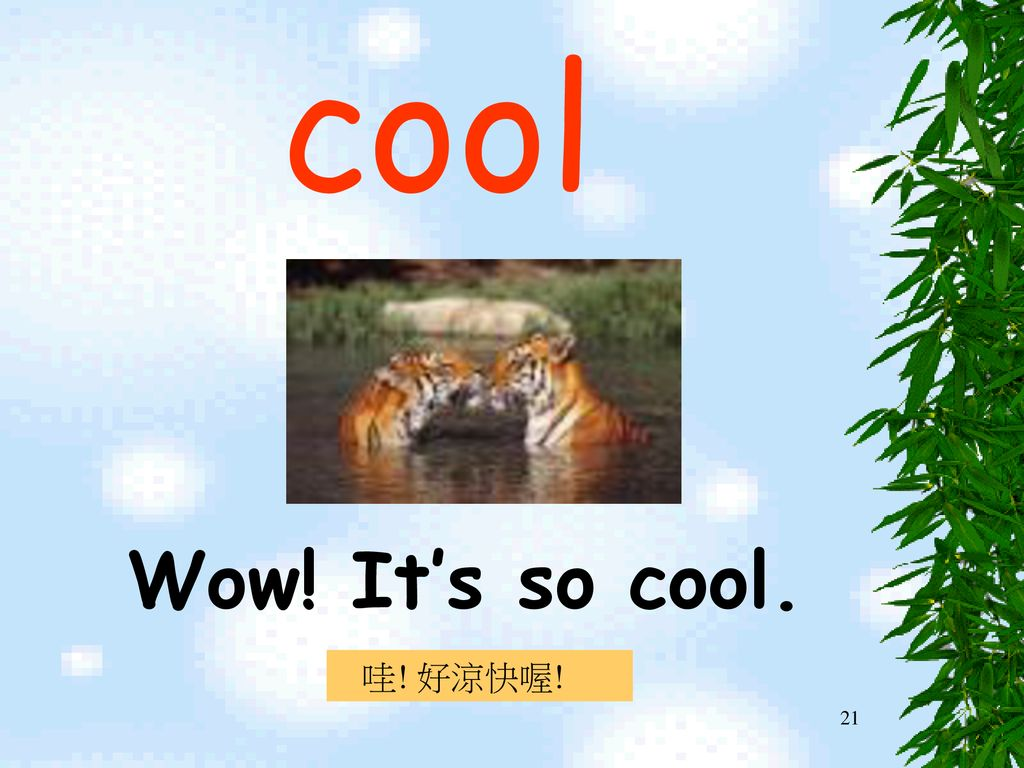 cool Wow! It's so cool. 哇! 好涼快喔!