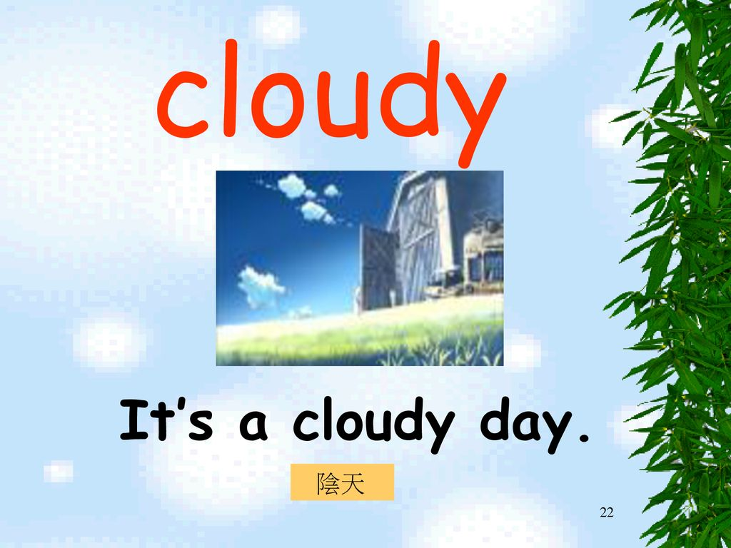 cloudy It's a cloudy day. 陰天
